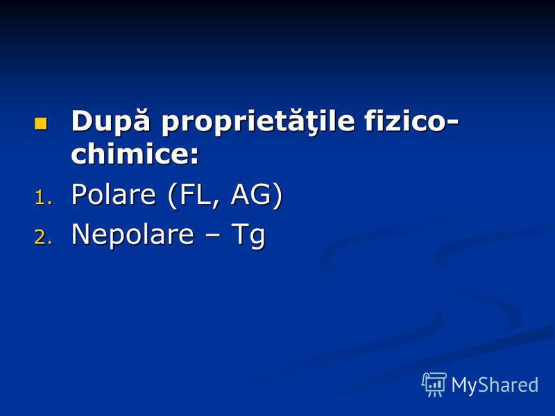 După proprietăţile fizico- chimice: După proprietăţile fizico- chimice: 1. Polare (FL, AG) 2. Nepolare – Tg