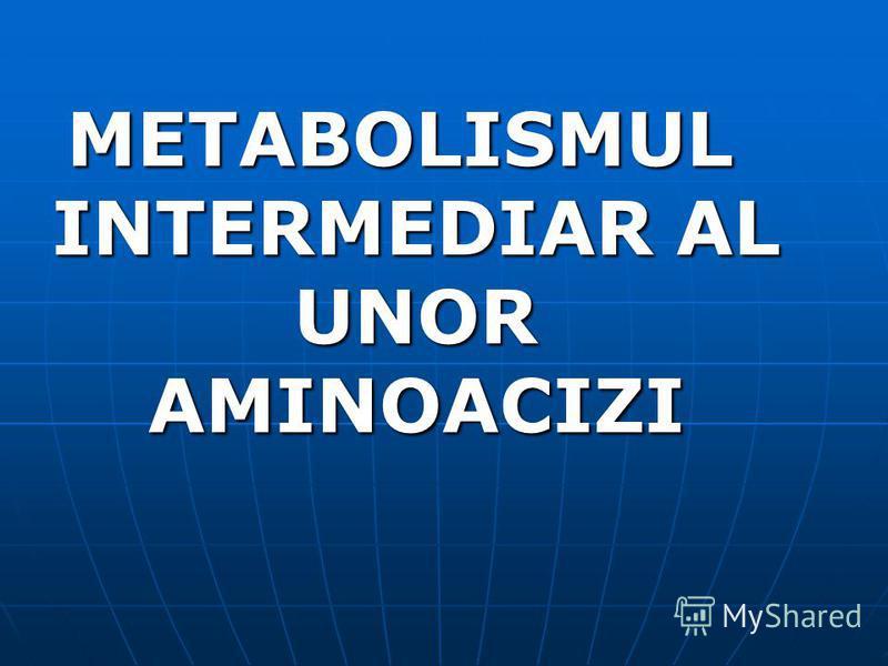 METABOLISMUL INTERMEDIAR AL UNOR AMINOACIZI