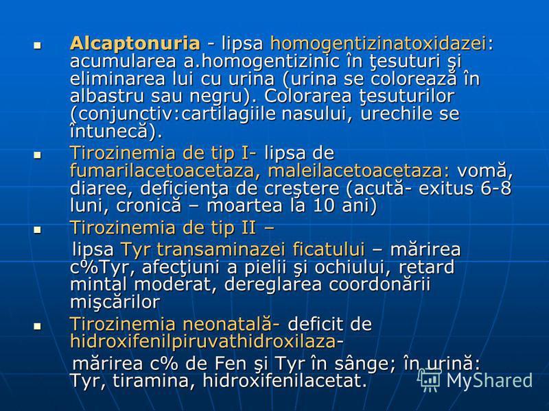 Alcaptonuria - lipsa homogentizinatoxidazei: acumularea a.homogentizinic în ţesuturi şi eliminarea lui cu urina (urina se colorează în albastru sau negru). Colorarea ţesuturilor (conjunctiv:cartilagiile nasului, urechile se întunecă). Alcaptonuria -