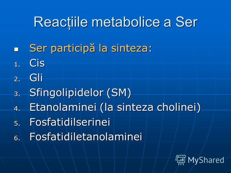 Reacţiile metabolice a Ser Ser participă la sinteza: Ser participă la sinteza: 1. Cis 2. Gli 3. Sfingolipidelor (SM) 4. Etanolaminei (la sinteza cholinei) 5. Fosfatidilserinei 6. Fosfatidiletanolaminei