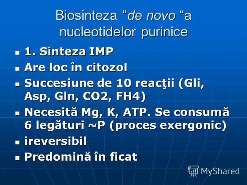 Biosinteza de novo a nucleotidelor purinice 1. Sinteza IMP 1. Sinteza IMP Are loc în citozol Are loc în citozol Succesiune de 10 reacţii (Gli, Asp, Gln, CO2, FH4) Succesiune de 10 reacţii (Gli, Asp, Gln, CO2, FH4) Necesită Mg, K, ATP. Se consumă 6 le