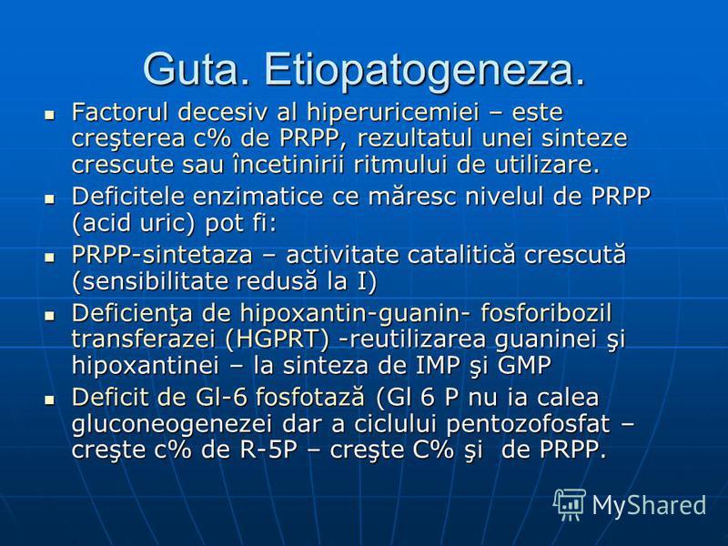Guta. Etiopatogeneza. Factorul decesiv al hiperuricemiei – este creşterea c% de PRPP, rezultatul unei sinteze crescute sau încetinirii ritmului de utilizare. Factorul decesiv al hiperuricemiei – este creşterea c% de PRPP, rezultatul unei sinteze cres