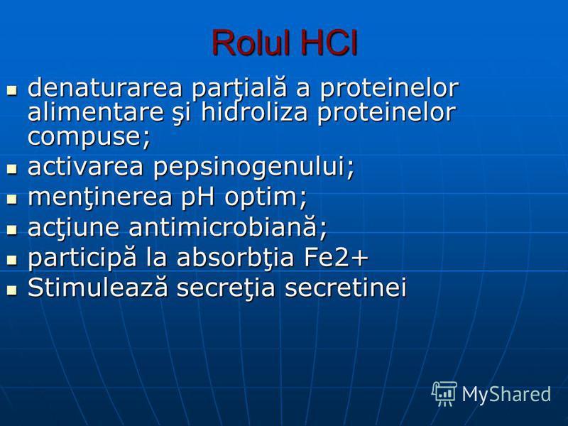 Rolul HCl denaturarea parţială a proteinelor alimentare şi hidroliza proteinelor compuse; denaturarea parţială a proteinelor alimentare şi hidroliza proteinelor compuse; activarea pepsinogenului; activarea pepsinogenului; menţinerea pH optim; menţine