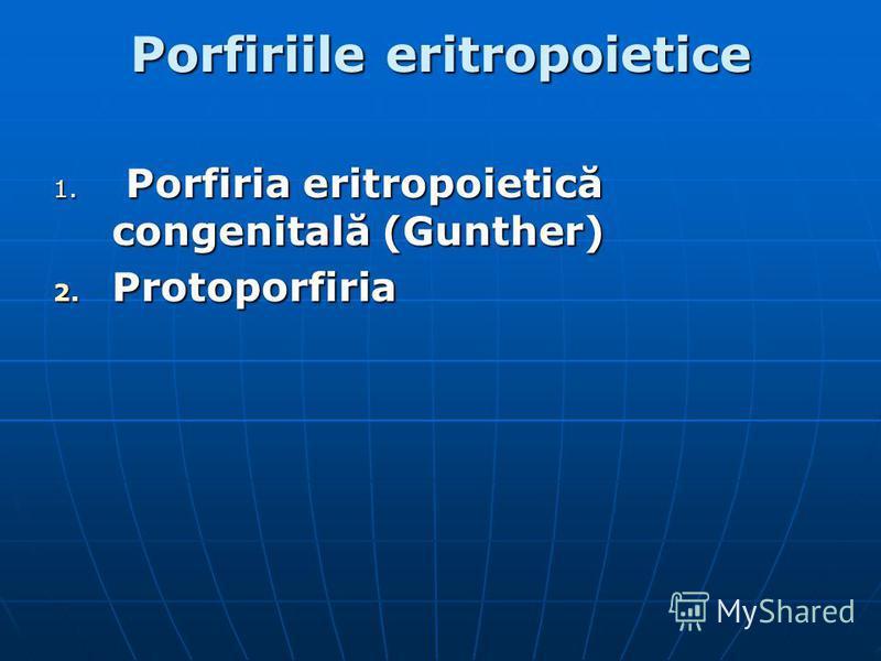 Porfiriile eritropoietice 1. Porfiria eritropoietică congenitală (Gunther) 2. Protoporfiria