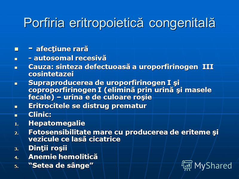 Porfiria eritropoietică congenitală - afecţiune rară - afecţiune rară - autosomal recesivă - autosomal recesivă Cauza: sinteza defectuoasă a uroporfirinogen III cosintetazei Cauza: sinteza defectuoasă a uroporfirinogen III cosintetazei Supraproducere