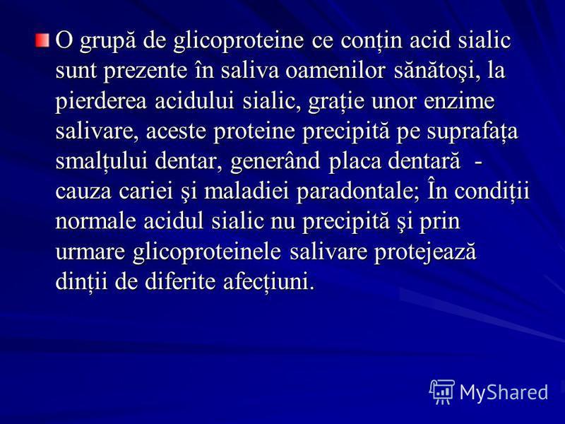 O grupă de glicoproteine ce conţin acid sialic sunt prezente în saliva oamenilor sănătoşi, la pierderea acidului sialic, graţie unor enzime salivare, aceste proteine precipită pe suprafaţa smalţului dentar, generând placa dentară - cauza cariei şi ma
