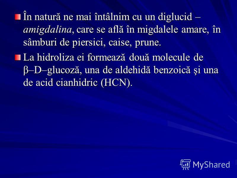 În natură ne mai întâlnim cu un diglucid – amigdalina, care se află în migdalele amare, în sâmburi de piersici, caise, prune. La hidroliza ei formează două molecule de β–D–glucoză, una de aldehidă benzoică şi una de acid cianhidric (HCN).