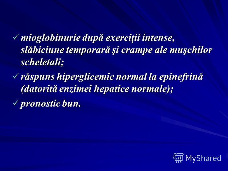 mioglobinurie după exerciţii intense, slăbiciune temporară şi crampe ale muşchilor scheletali; mioglobinurie după exerciţii intense, slăbiciune temporară şi crampe ale muşchilor scheletali; răspuns hiperglicemic normal la epinefrină (datorită enzimei