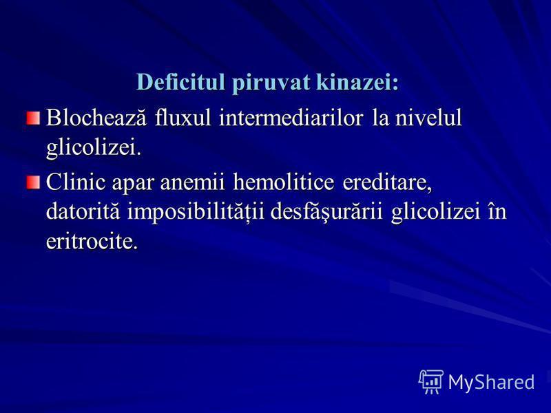Deficitul piruvat kinazei: Blochează fluxul intermediarilor la nivelul glicolizei. Clinic apar anemii hemolitice ereditare, datorită imposibilităţii desfăşurării glicolizei în eritrocite.