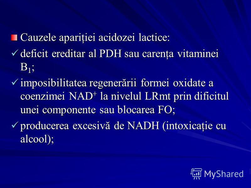 Cauzele apariţiei acidozei lactice: deficit ereditar al PDH sau carenţa vitaminei B 1 ; deficit ereditar al PDH sau carenţa vitaminei B 1 ; imposibilitatea regenerării formei oxidate a coenzimei NAD + la nivelul LRmt prin dificitul unei componente sa