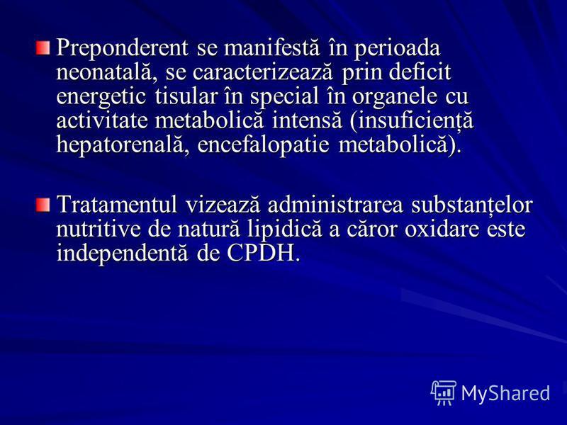 Preponderent se manifestă în perioada neonatală, se caracterizează prin deficit energetic tisular în special în organele cu activitate metabolică intensă (insuficienţă hepatorenală, encefalopatie metabolică). Tratamentul vizează administrarea substan