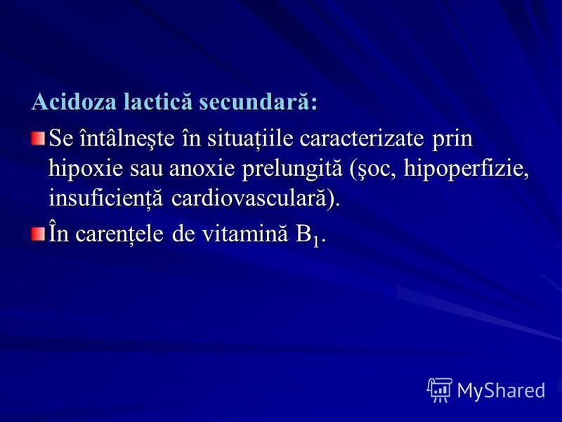 Acidoza lactică secundară: Se întâlneşte în situaţiile caracterizate prin hipoxie sau anoxie prelungită (şoc, hipoperfizie, insuficienţă cardiovasculară). În carenţele de vitamină B 1.