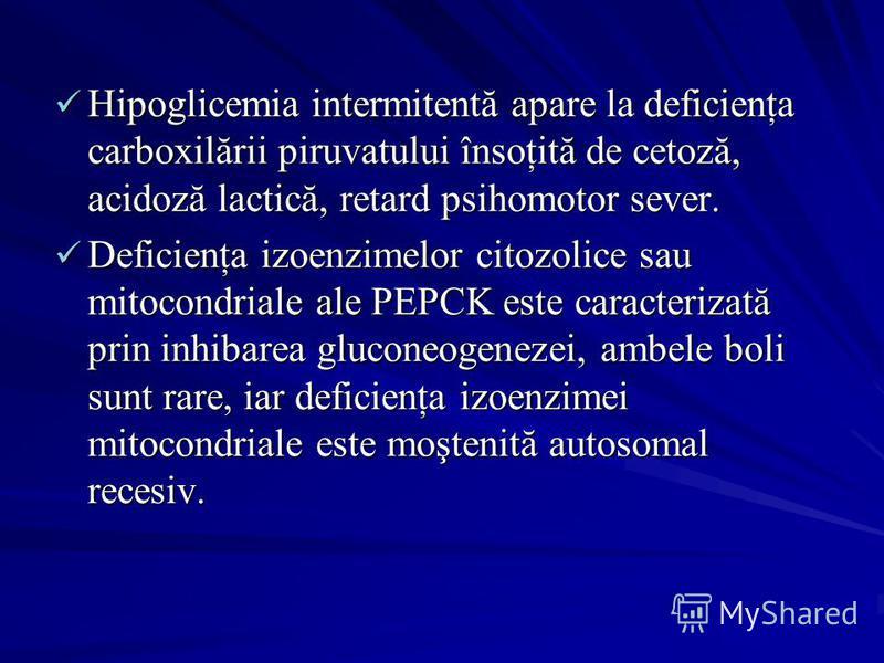 Hipoglicemia intermitentă apare la deficienţa carboxilării piruvatului însoţită de cetoză, acidoză lactică, retard psihomotor sever. Hipoglicemia intermitentă apare la deficienţa carboxilării piruvatului însoţită de cetoză, acidoză lactică, retard ps