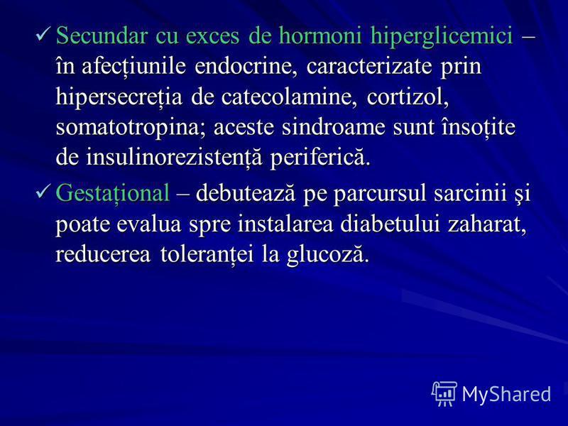 Secundar cu exces de hormoni hiperglicemici – în afecţiunile endocrine, caracterizate prin hipersecreţia de catecolamine, cortizol, somatotropina; aceste sindroame sunt însoţite de insulinorezistenţă periferică. Gestaţional – debutează pe parcursul s