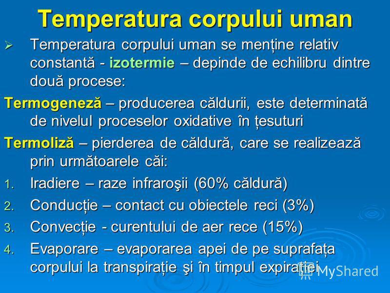 Temperatura corpului uman Temperatura corpului uman se menţine relativ constantă - izotermie – depinde de echilibru dintre două procese: Temperatura corpului uman se menţine relativ constantă - izotermie – depinde de echilibru dintre două procese: Te