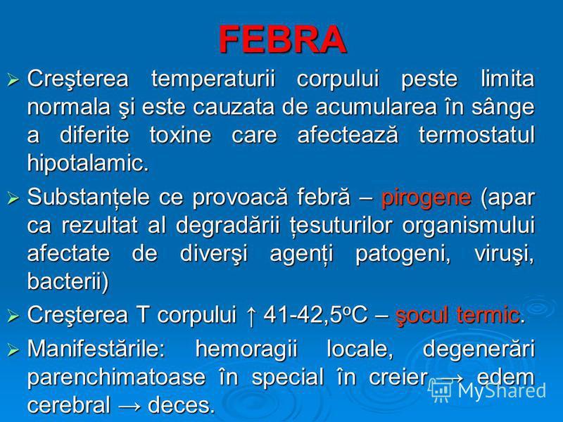 FEBRA Creşterea temperaturii corpului peste limita normala şi este cauzata de acumularea în sânge a diferite toxine care afectează termostatul hipotalamic. Creşterea temperaturii corpului peste limita normala şi este cauzata de acumularea în sânge a