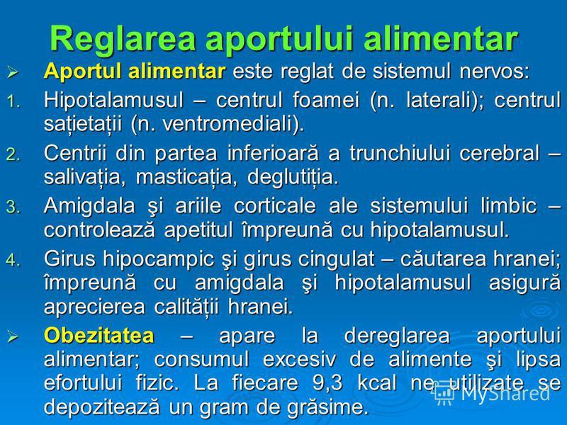 Reglarea aportului alimentar Aportul alimentar este reglat de sistemul nervos: Aportul alimentar este reglat de sistemul nervos: 1. Hipotalamusul – centrul foamei (n. laterali); centrul saţietaţii (n. ventromediali). 2. Centrii din partea inferioară