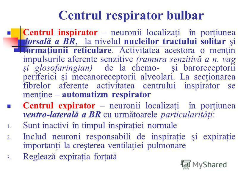 Centrul respirator bulbar Centrul inspirator – neuronii localizaţi în porţiunea dorsală a BR, la nivelul nucleilor tractului solitar şi formaţiunii reticulare. Activitatea acestora o menţin impulsurile aferente senzitive (ramura senzitivă a n. vag şi