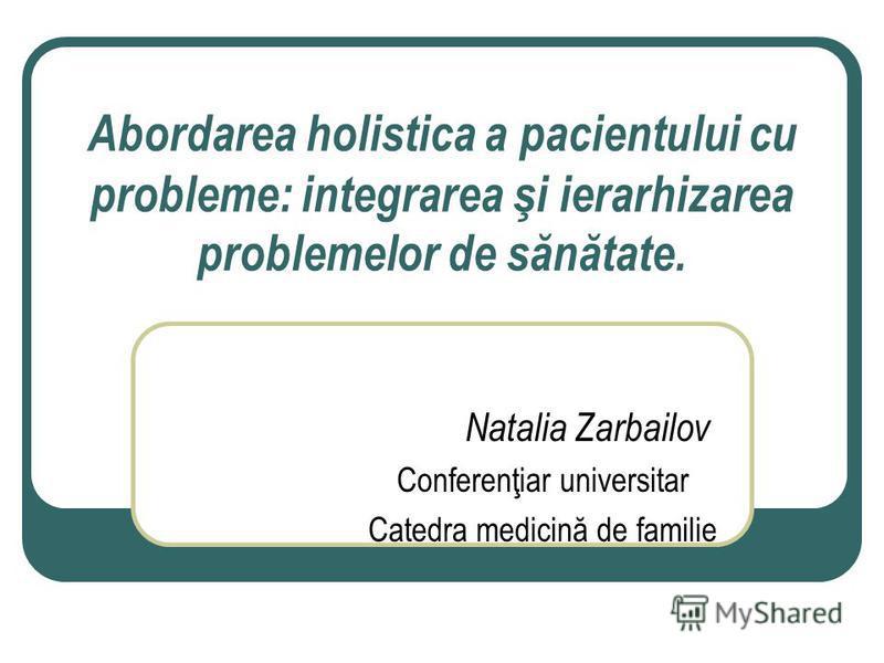 Abordarea holistica a pacientului cu probleme: integrarea şi ierarhizarea problemelor de sănătate. Natalia Zarbailov Conferenţiar universitar Catedra medicină de familie