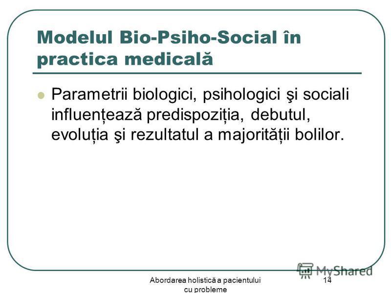 Abordarea holistică a pacientului cu probleme 14 Modelul Bio-Psiho-Social în practica medicală Parametrii biologici, psihologici şi sociali influenţează predispoziţia, debutul, evoluţia şi rezultatul a majorităţii bolilor.