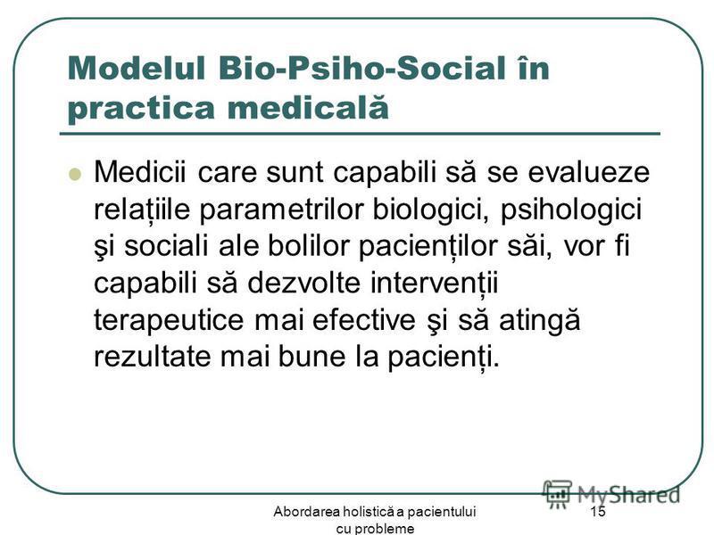 Abordarea holistică a pacientului cu probleme 15 Modelul Bio-Psiho-Social în practica medicală Medicii care sunt capabili să se evalueze relaţiile parametrilor biologici, psihologici şi sociali ale bolilor pacienţilor săi, vor fi capabili să dezvolte