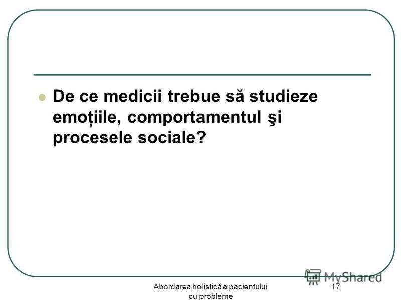 Abordarea holistică a pacientului cu probleme 17 De ce medicii trebue să studieze emoţiile, comportamentul şi procesele sociale?