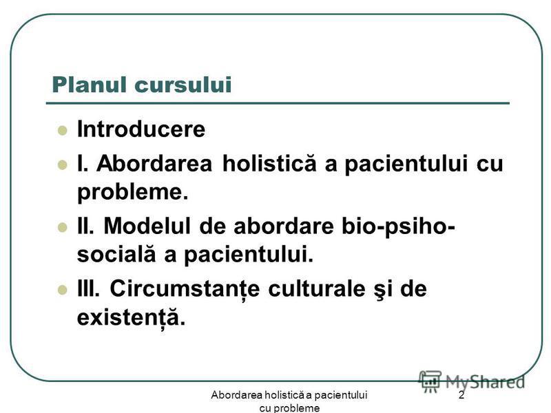 Abordarea holistică a pacientului cu probleme 2 Planul cursului Introducere I. Abordarea holistică a pacientului cu probleme. II. Modelul de abordare bio-psiho- socială a pacientului. III. Circumstanţe culturale şi de existenţă.