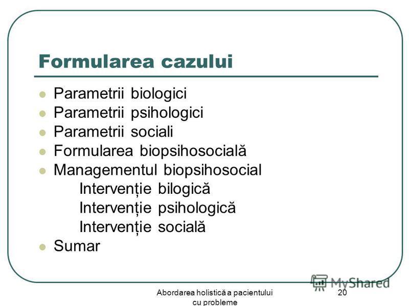Abordarea holistică a pacientului cu probleme 20 Formularea cazului Parametrii biologici Parametrii psihologici Parametrii sociali Formularea biopsihosocială Managementul biopsihosocial Intervenţie bilogică Intervenţie psihologică Intervenţie socială