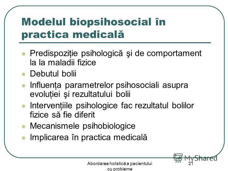 Abordarea holistică a pacientului cu probleme 21 Modelul biopsihosocial în practica medicală Predispoziţie psihologică şi de comportament la la maladii fizice Debutul bolii Influenţa parametrelor psihosociali asupra evoluţiei şi rezultatului bolii In