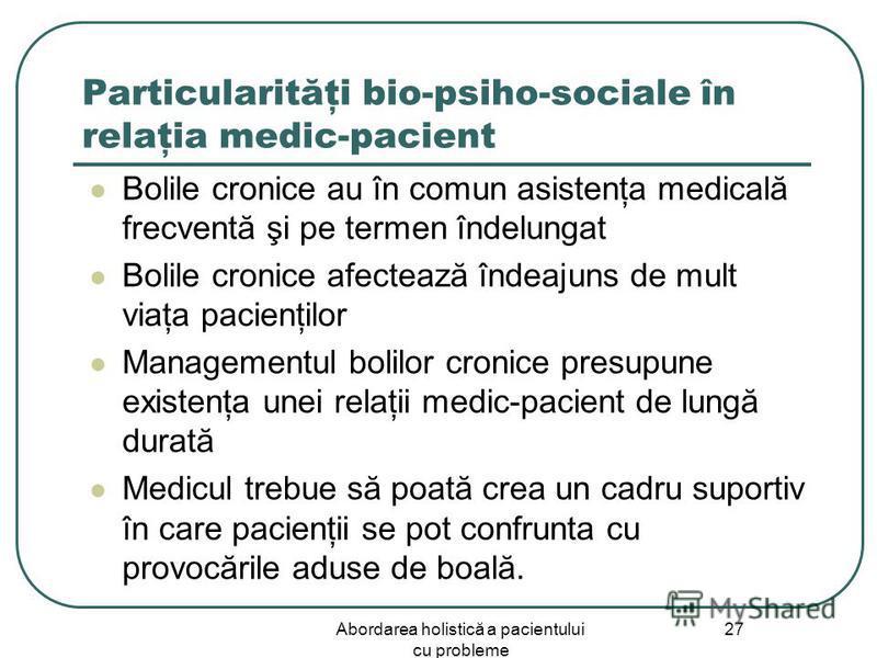 Abordarea holistică a pacientului cu probleme 27 Particularităţi bio-psiho-sociale în relaţia medic-pacient Bolile cronice au în comun asistenţa medicală frecventă şi pe termen îndelungat Bolile cronice afectează îndeajuns de mult viaţa pacienţilor M
