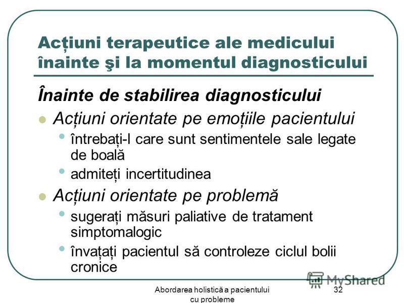 Abordarea holistică a pacientului cu probleme 32 Acţiuni terapeutice ale medicului înainte şi la momentul diagnosticului Înainte de stabilirea diagnosticului Acţiuni orientate pe emoţiile pacientului întrebaţi-l care sunt sentimentele sale legate de