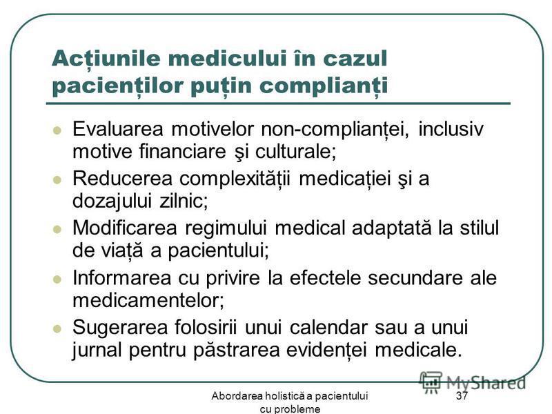 Abordarea holistică a pacientului cu probleme 37 Acţiunile medicului în cazul pacienţilor puţin complianţi Evaluarea motivelor non-complianţei, inclusiv motive financiare şi culturale; Reducerea complexităţii medicaţiei şi a dozajului zilnic; Modific