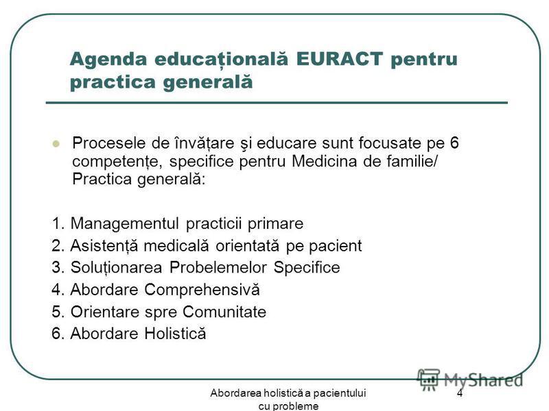 Abordarea holistică a pacientului cu probleme 4 Agenda educaţională EURACT pentru practica generală Procesele de învăţare şi educare sunt focusate pe 6 competenţe, specifice pentru Medicina de familie/ Practica generală: 1. Managementul practicii pri