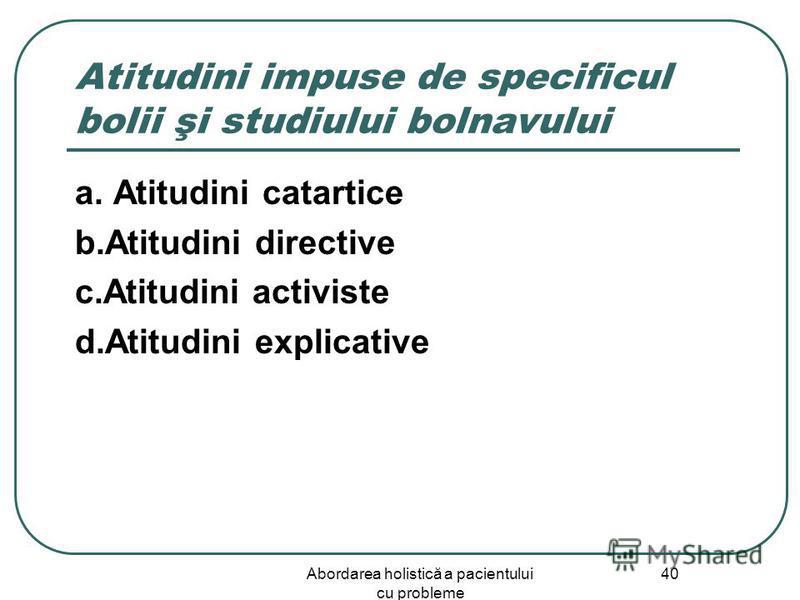 Abordarea holistică a pacientului cu probleme 40 Atitudini impuse de specificul bolii şi studiului bolnavului a. Atitudini catartice b.Atitudini directive c.Atitudini activiste d.Atitudini explicative