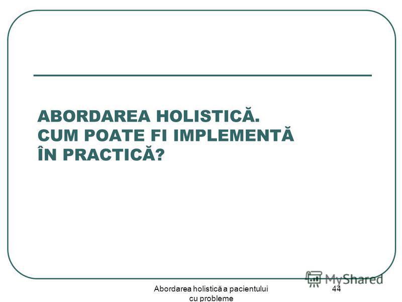 Abordarea holistică a pacientului cu probleme 44 ABORDAREA HOLISTICĂ. CUM POATE FI IMPLEMENTĂ ÎN PRACTICĂ?