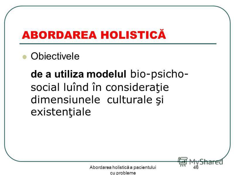 Abordarea holistică a pacientului cu probleme 46 ABORDAREA HOLISTICĂ Obiectivele de a utiliza modelul bio-psicho- social luînd în consideraţie dimensiunele culturale şi existenţiale