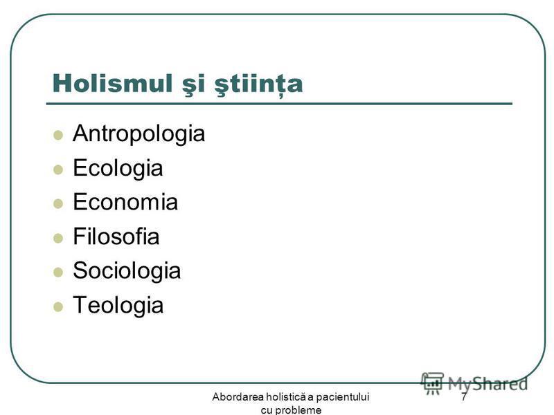 Abordarea holistică a pacientului cu probleme 7 Holismul şi ştiinţa Antropologia Ecologia Economia Filosofia Sociologia Teologia