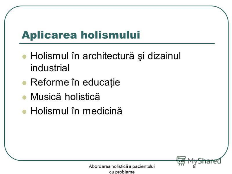 Abordarea holistică a pacientului cu probleme 8 Aplicarea holismului Holismul în architectură şi dizainul industrial Reforme în educaţie Musică holistică Holismul în medicină