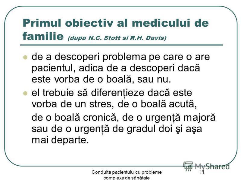Conduita pacientului cu probleme complexe de sănătate 11 Primul obiectiv al medicului de familie (dupa N.C. Stott si R.H. Davis) de a descoperi problema pe care o are pacientul, adica de a descoperi dacă este vorba de o boală, sau nu. el trebuie să d