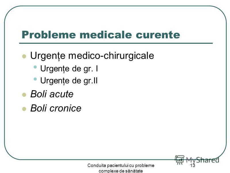 Conduita pacientului cu probleme complexe de sănătate 13 Probleme medicale curente Urgenţe medico-chirurgicale Urgenţe de gr. I Urgenţe de gr.II Boli acute Boli cronice