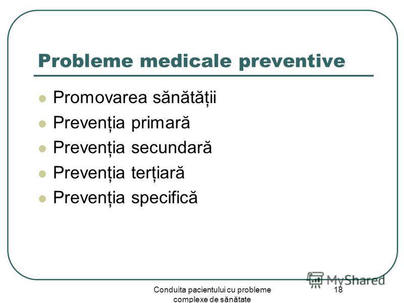 Conduita pacientului cu probleme complexe de sănătate 18 Probleme medicale preventive Promovarea sănătăţii Prevenţia primară Prevenţia secundară Prevenţia terţiară Prevenţia specifică