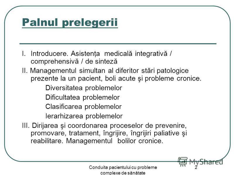 Conduita pacientului cu probleme complexe de sănătate 2 Palnul prelegerii I.Introducere. Asistenţa medicală integrativă / comprehensivă / de sinteză II. Managementul simultan al diferitor stări patologice prezente la un pacient, boli acute şi problem