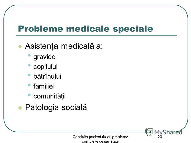 Conduita pacientului cu probleme complexe de sănătate 20 Probleme medicale speciale Asistenţa medicală a: gravidei copilului bătrînului familiei comunităţii Patologia socială