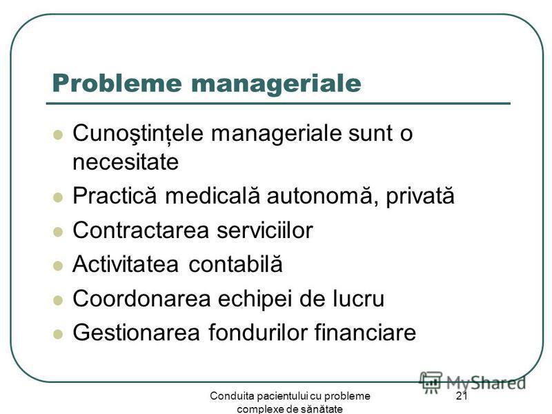 Conduita pacientului cu probleme complexe de sănătate 21 Probleme manageriale Cunoştinţele manageriale sunt o necesitate Practică medicală autonomă, privată Contractarea serviciilor Activitatea contabilă Coordonarea echipei de lucru Gestionarea fondu