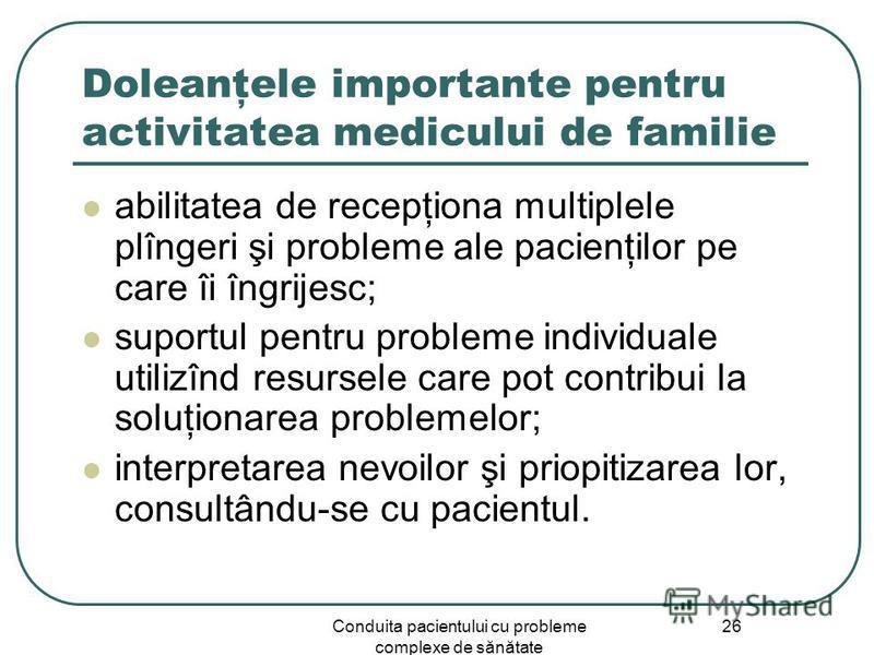 Conduita pacientului cu probleme complexe de sănătate 26 Doleanţele importante pentru activitatea medicului de familie abilitatea de recepţiona multiplele plîngeri şi probleme ale pacienţilor pe care îi îngrijesc; suportul pentru probleme individuale