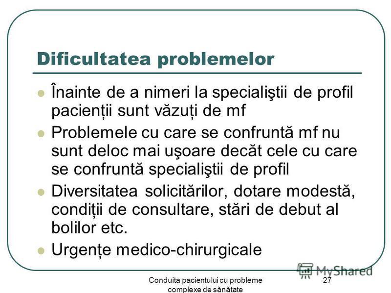 Conduita pacientului cu probleme complexe de sănătate 27 Dificultatea problemelor Înainte de a nimeri la specialiştii de profil pacienţii sunt văzuţi de mf Problemele cu care se confruntă mf nu sunt deloc mai uşoare decăt cele cu care se confruntă sp