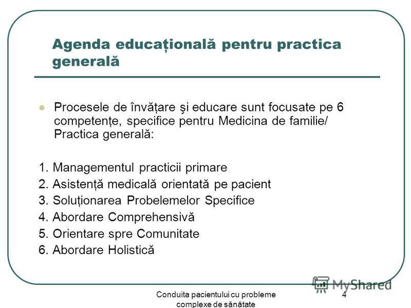 Conduita pacientului cu probleme complexe de sănătate 4 Agenda educaţională pentru practica generală Procesele de învăţare şi educare sunt focusate pe 6 competenţe, specifice pentru Medicina de familie/ Practica generală: 1. Managementul practicii pr