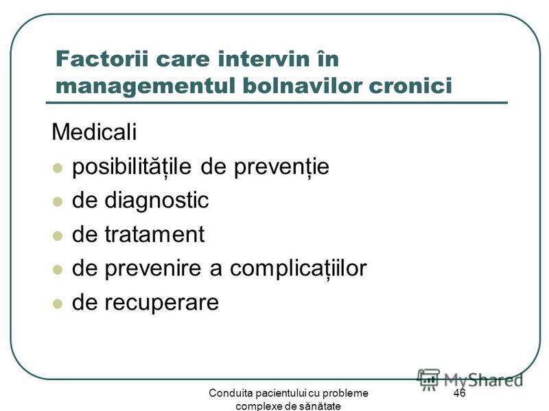 Conduita pacientului cu probleme complexe de sănătate 46 Factorii care intervin în managementul bolnavilor cronici Medicali posibilităţile de prevenţie de diagnostic de tratament de prevenire a complicaţiilor de recuperare