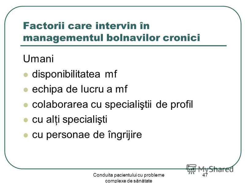 Conduita pacientului cu probleme complexe de sănătate 47 Factorii care intervin în managementul bolnavilor cronici Umani disponibilitatea mf echipa de lucru a mf colaborarea cu specialiştii de profil cu alţi specialişti cu personae de îngrijire