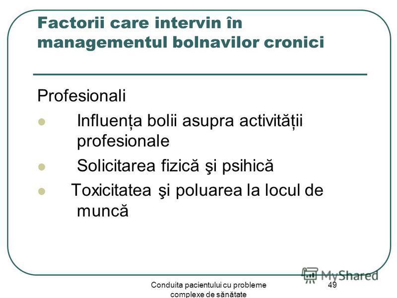 Conduita pacientului cu probleme complexe de sănătate 49 Factorii care intervin în managementul bolnavilor cronici Profesionali Influenţa bolii asupra activităţii profesionale Solicitarea fizică şi psihică Toxicitatea şi poluarea la locul de muncă